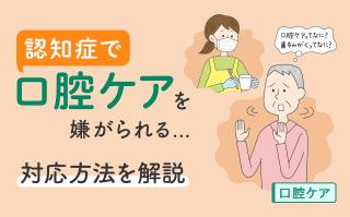 認知症で口腔ケアを嫌がられる… 対応方法を解説