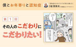 植賀寿夫さん連載「僕とお年寄りと認知症」第1回_その人のこだわりにこだわりたい!