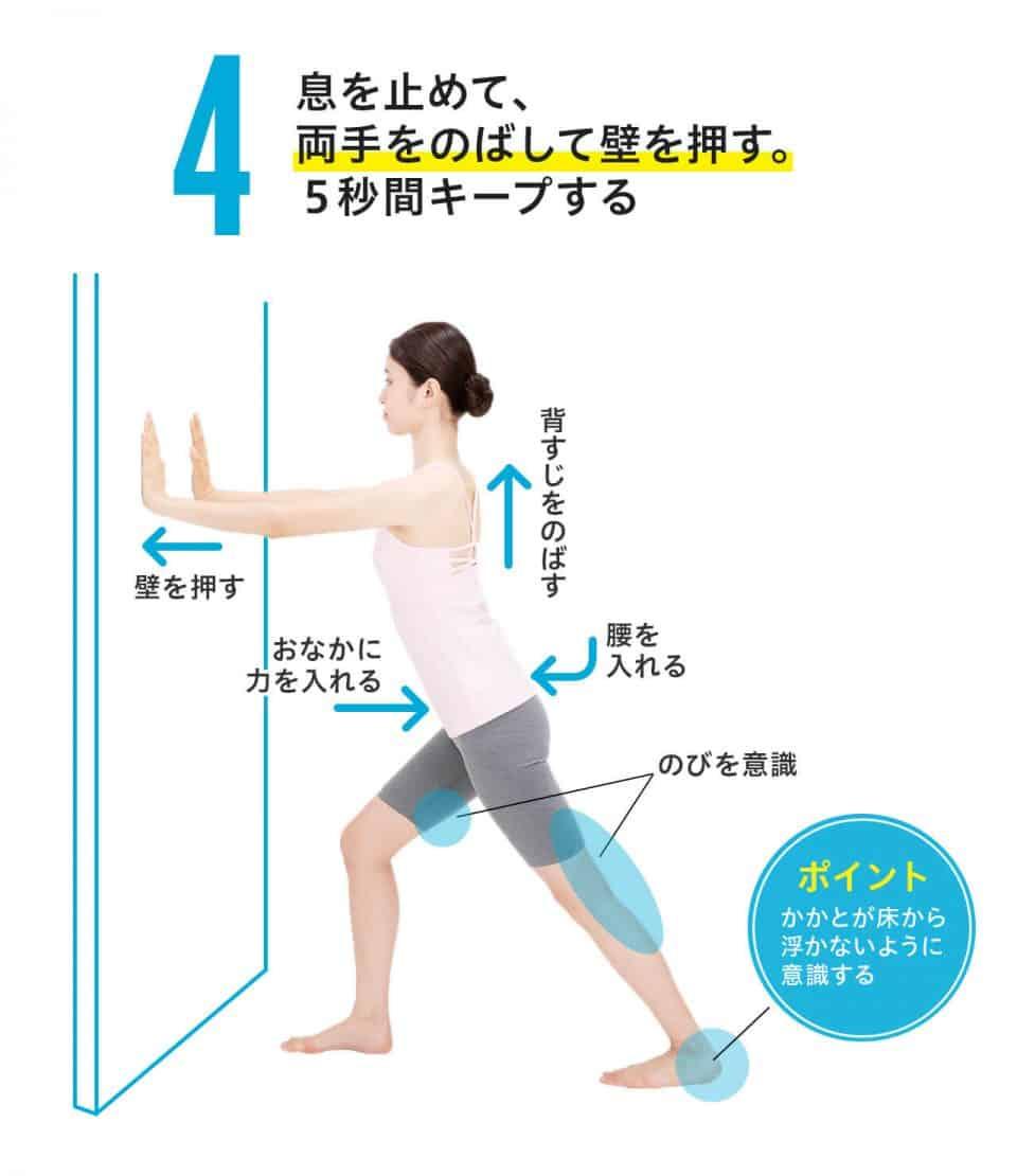 【ひざ裏のばし4】息を止めて、両手を伸ばして壁を押す。5秒間キープする。おなかに力を入れ、背筋は伸ばし、腰を入れる。後ろ足のひざ裏の伸びを生きしし、かかとは床から浮かないようにする。