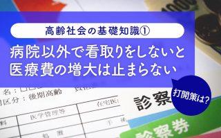 日本を悩ます「医療費問題」 看取りを病院から施設や家庭に移すことが急務に