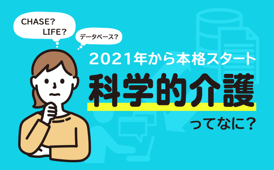 【最新情報】2021年度介護報酬改定で本格稼働「CHASE」。「VISIT」と統合し「LIFE」へと総称を変え、科学的介護推進への加算も決定