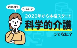 2020年から本格稼働──CHASEって何?~介護現場への影響は? 日常業務の役に立つの?~