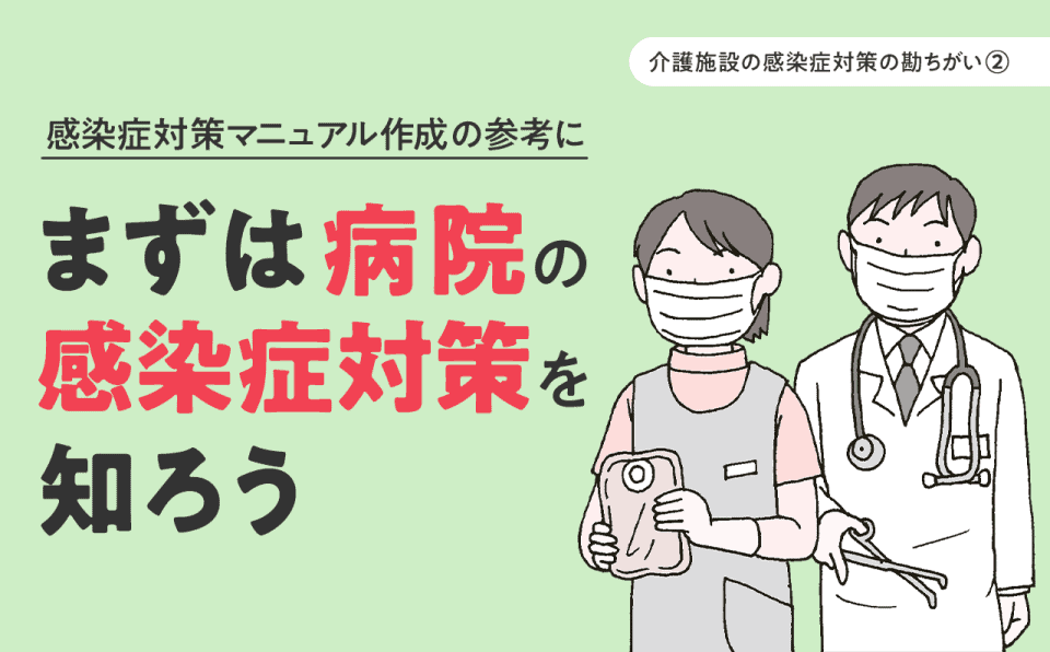 【介護施設の感染症対策】マニュアルをつくる前に、まず病院の感染症対策を知ろう トラブル対策編(第78回)