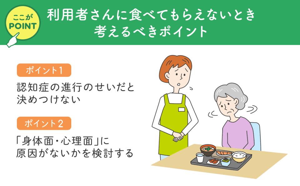 【利用者さんに食べてもらえないとき考えるべきポイント】1)認知症の進行のせいだと決めつけない。2)「身体面・心理面」に原因がないか検討する。